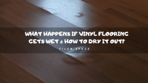 What happens if vinyl flooring gets wet & How to dry it out?