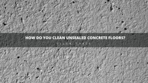 How Do You Clean Unsealed Concrete Floors?