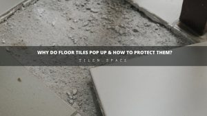 Why Do Floor Tiles Pop Up & How to Protect Them?